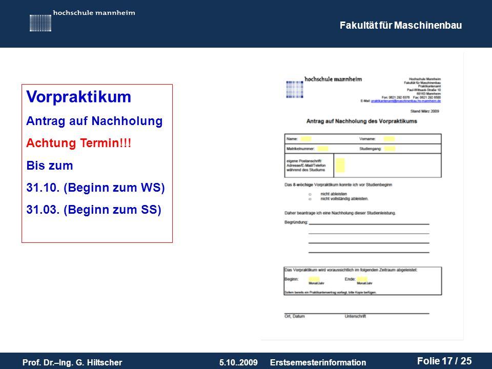 Fakultät für Maschinenbau Prof. Dr.–Ing. G. Hiltscher5.10..2009 Folie 17 / 25 Erstsemesterinformation Vorpraktikum Antrag auf Nachholung Achtung Termi