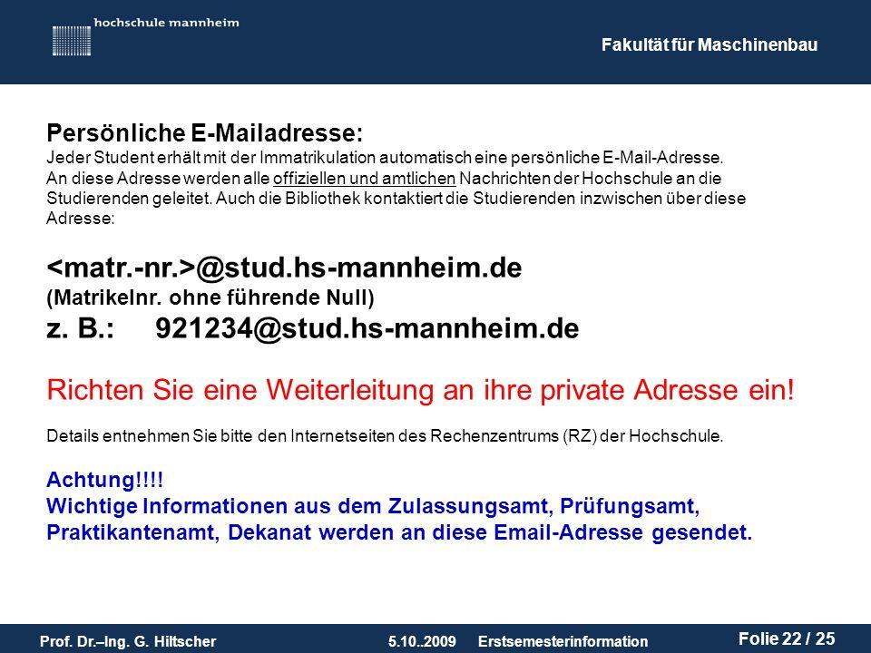 Fakultät für Maschinenbau Prof. Dr.–Ing. G. Hiltscher5.10..2009 Folie 22 / 25 Erstsemesterinformation Persönliche E-Mailadresse: Jeder Student erhält