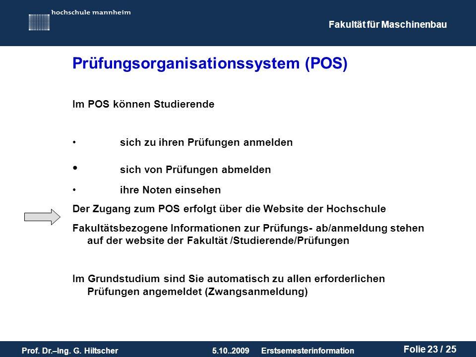 Fakultät für Maschinenbau Prof. Dr.–Ing. G. Hiltscher5.10..2009 Folie 23 / 25 Erstsemesterinformation Prüfungsorganisationssystem (POS) Im POS können