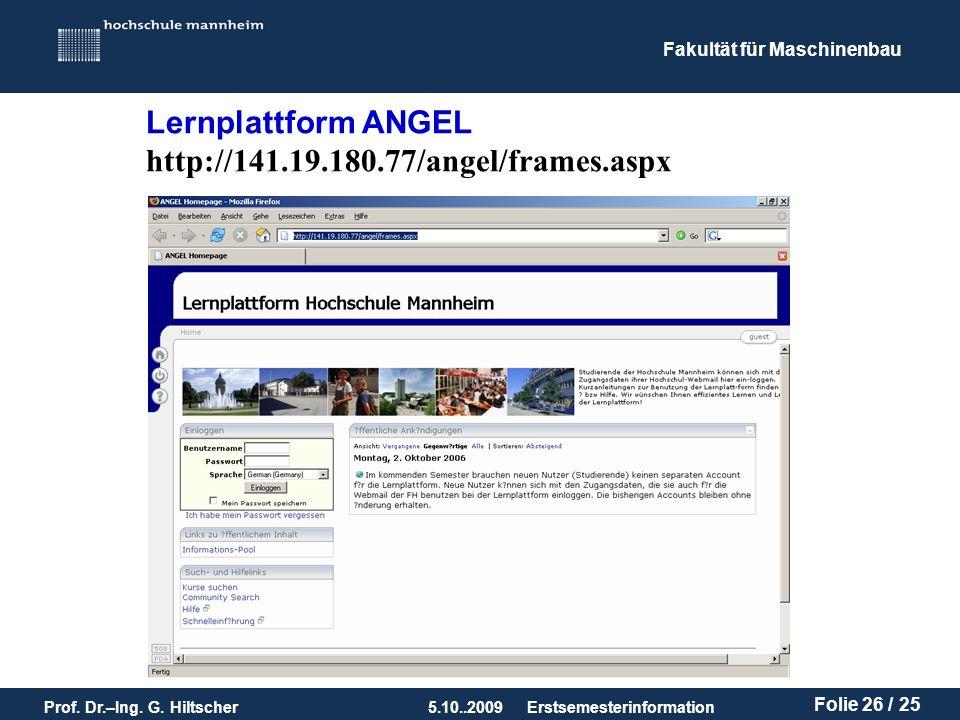 Fakultät für Maschinenbau Prof. Dr.–Ing. G. Hiltscher5.10..2009 Folie 26 / 25 Erstsemesterinformation Lernplattform ANGEL http://141.19.180.77/angel/f