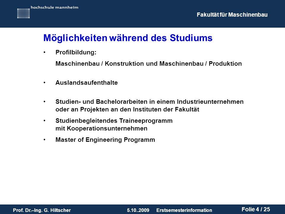 Fakultät für Maschinenbau Prof. Dr.–Ing. G. Hiltscher5.10..2009 Folie 4 / 25 Erstsemesterinformation Möglichkeiten während des Studiums Profilbildung: