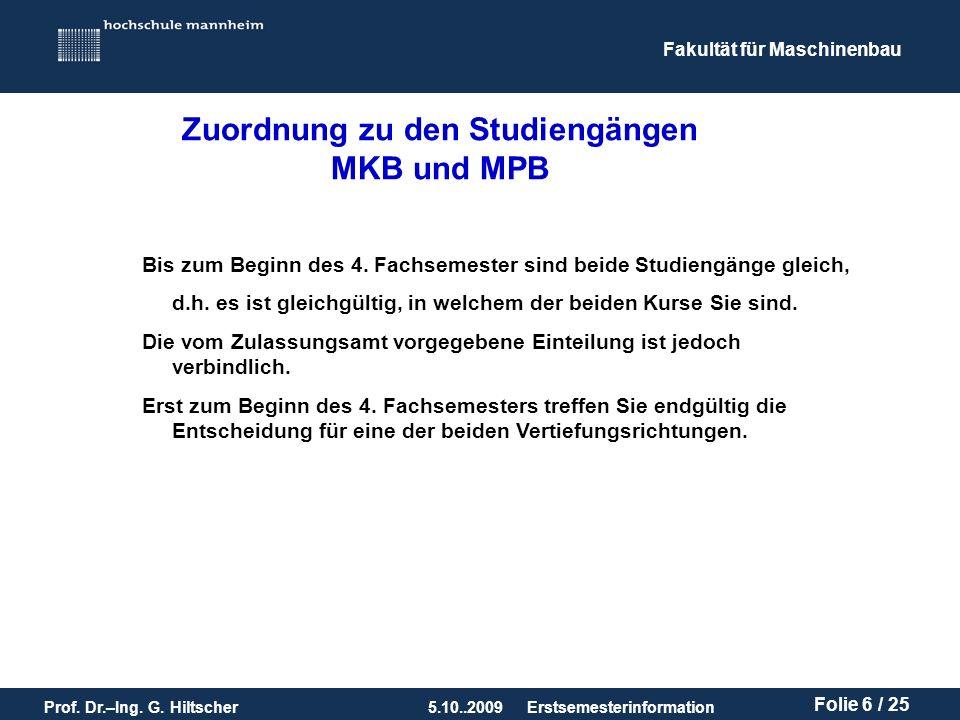 Fakultät für Maschinenbau Prof. Dr.–Ing. G. Hiltscher5.10..2009 Folie 6 / 25 Erstsemesterinformation Bis zum Beginn des 4. Fachsemester sind beide Stu