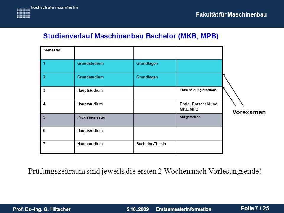 Fakultät für Maschinenbau Prof. Dr.–Ing. G. Hiltscher5.10..2009 Folie 7 / 25 Erstsemesterinformation Studienverlauf Maschinenbau Bachelor (MKB, MPB) S