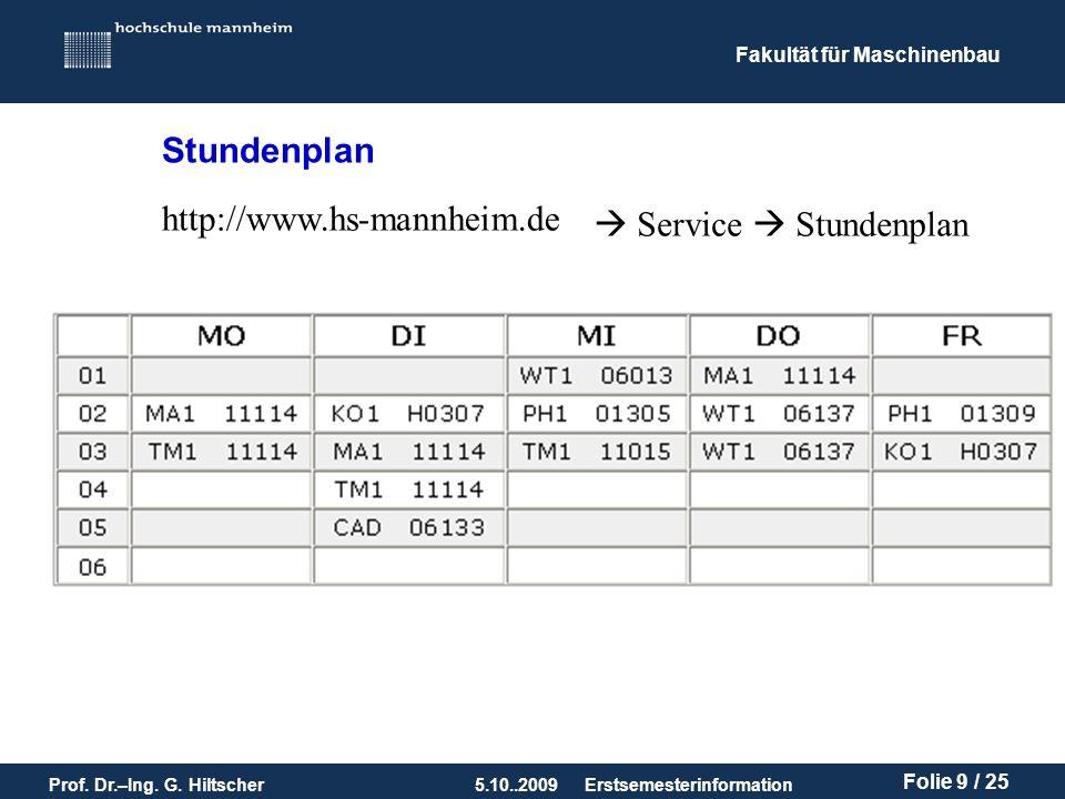 Fakultät für Maschinenbau Prof. Dr.–Ing. G. Hiltscher5.10..2009 Folie 9 / 25 Erstsemesterinformation Stundenplan http://www.hs-mannheim.de Service Stu