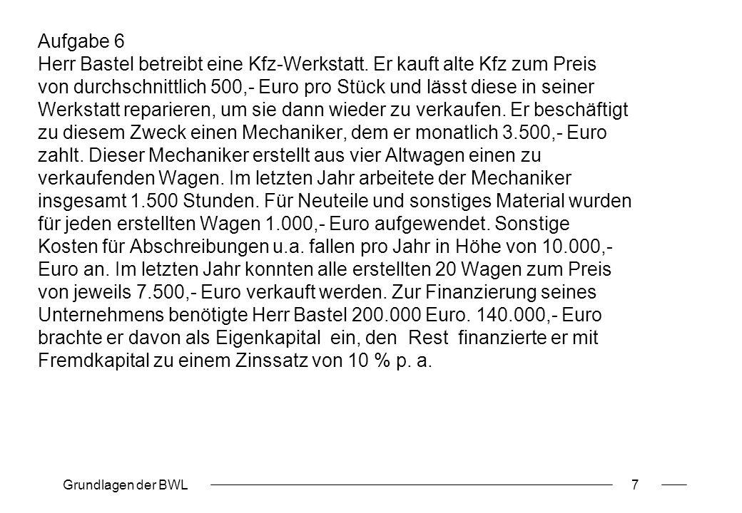Grundlagen der BWL7 Aufgabe 6 Herr Bastel betreibt eine Kfz-Werkstatt. Er kauft alte Kfz zum Preis von durchschnittlich 500,- Euro pro Stück und lässt