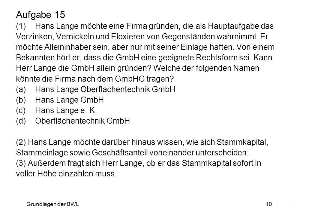 Grundlagen der BWL10 Aufgabe 15 (1)Hans Lange möchte eine Firma gründen, die als Hauptaufgabe das Verzinken, Vernickeln und Eloxieren von Gegenständen