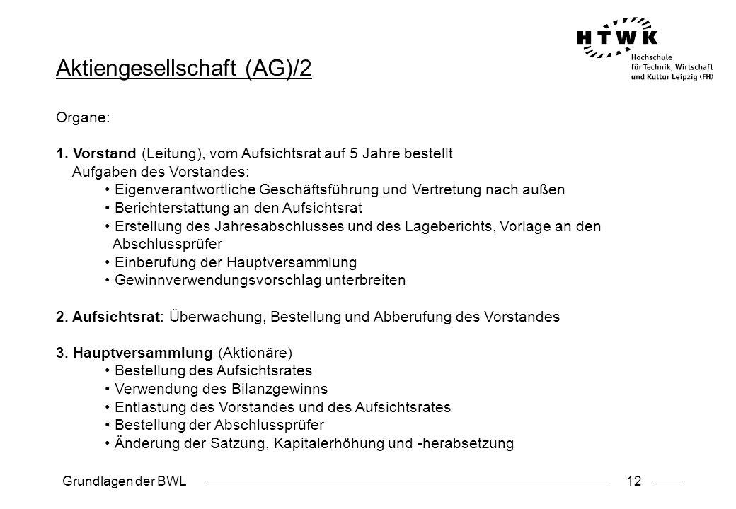 Grundlagen der BWL12 Aktiengesellschaft (AG)/2 Organe: 1. Vorstand (Leitung), vom Aufsichtsrat auf 5 Jahre bestellt Aufgaben des Vorstandes: Eigenvera