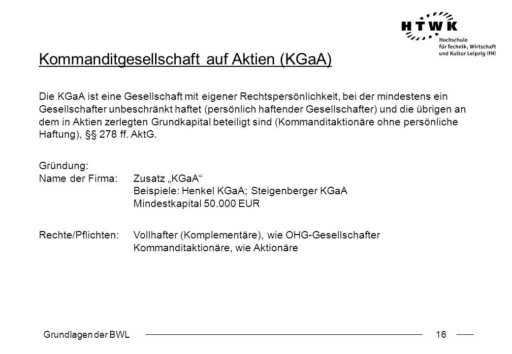 Grundlagen der BWL16 Kommanditgesellschaft auf Aktien (KGaA) Die KGaA ist eine Gesellschaft mit eigener Rechtspersönlichkeit, bei der mindestens ein G