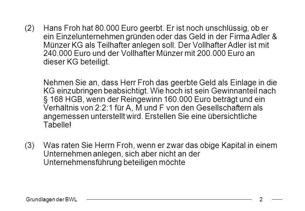 Grundlagen der BWL2 (2)Hans Froh hat 80.000 Euro geerbt. Er ist noch unschlüssig, ob er ein Einzelunternehmen gründen oder das Geld in der Firma Adler