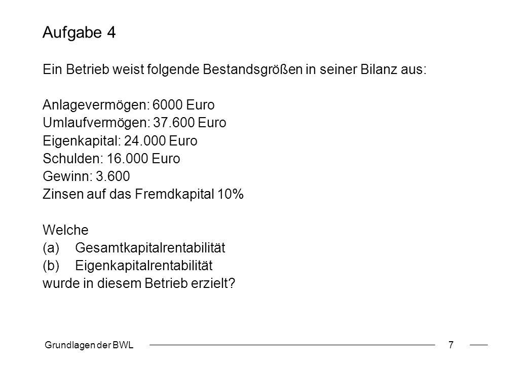 Grundlagen der BWL7 Aufgabe 4 Ein Betrieb weist folgende Bestandsgrößen in seiner Bilanz aus: Anlagevermögen: 6000 Euro Umlaufvermögen: 37.600 Euro Ei