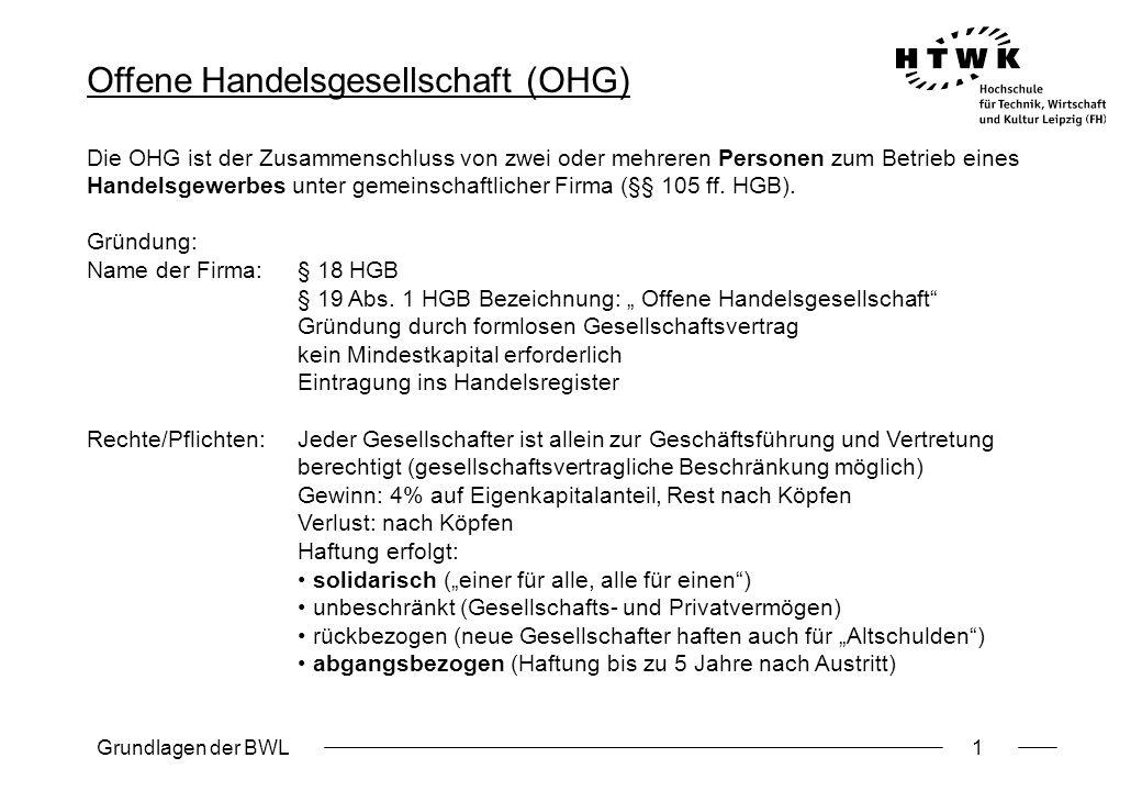 Grundlagen der BWL1 Offene Handelsgesellschaft (OHG) Die OHG ist der Zusammenschluss von zwei oder mehreren Personen zum Betrieb eines Handelsgewerbes
