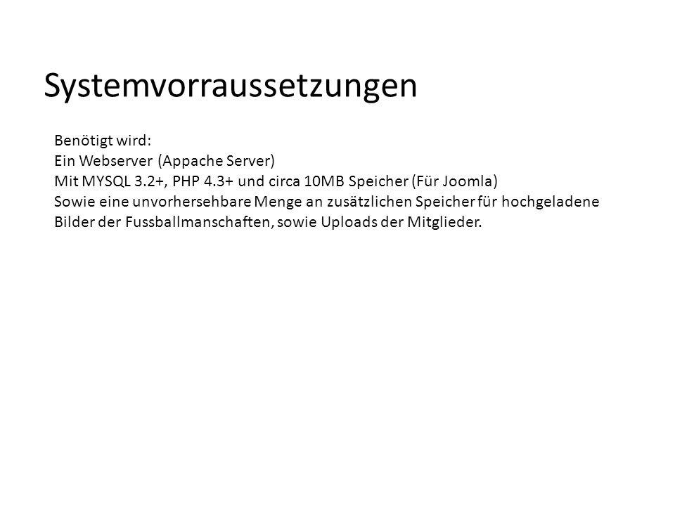 Systemvorraussetzungen Benötigt wird: Ein Webserver (Appache Server) Mit MYSQL 3.2+, PHP 4.3+ und circa 10MB Speicher (Für Joomla) Sowie eine unvorhersehbare Menge an zusätzlichen Speicher für hochgeladene Bilder der Fussballmanschaften, sowie Uploads der Mitglieder.
