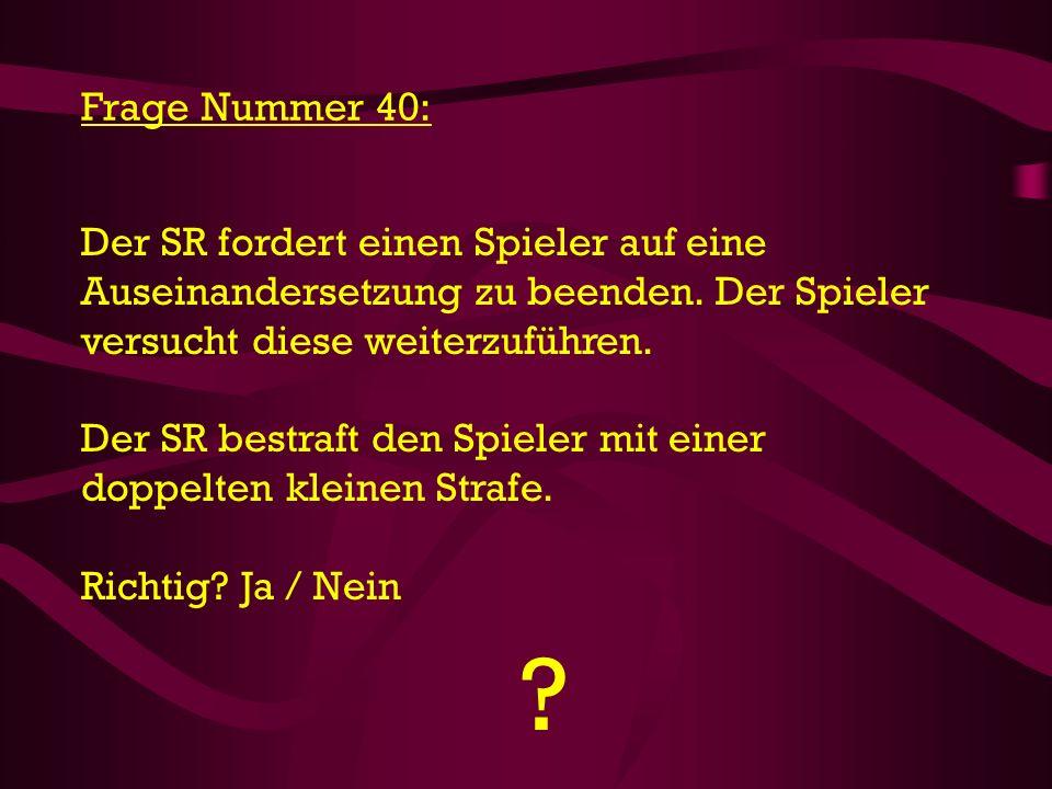 ? Frage Nummer 40: Der SR fordert einen Spieler auf eine Auseinandersetzung zu beenden. Der Spieler versucht diese weiterzuführen. Der SR bestraft den