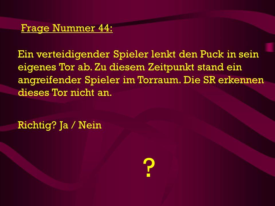 ? Frage Nummer 44: Ein verteidigender Spieler lenkt den Puck in sein eigenes Tor ab. Zu diesem Zeitpunkt stand ein angreifender Spieler im Torraum. Di
