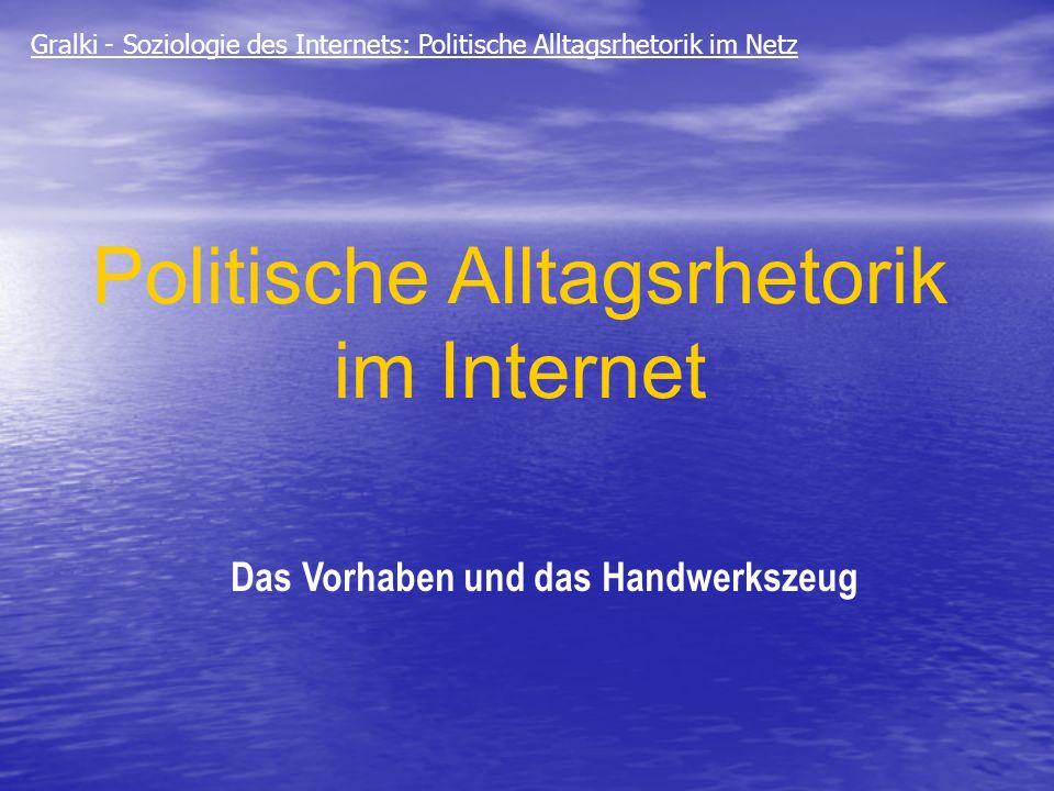 Politische Alltagsrhetorik im Internet Das Vorhaben und das Handwerkszeug Gralki - Soziologie des Internets: Politische Alltagsrhetorik im Netz