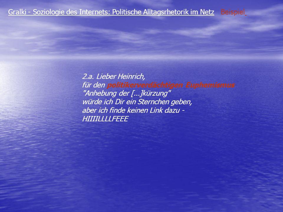 Gralki - Soziologie des Internets: Politische Alltagsrhetorik im Netz Beispiel 2.a. Lieber Heinrich, für den politikerverdächtigen Euphemismus