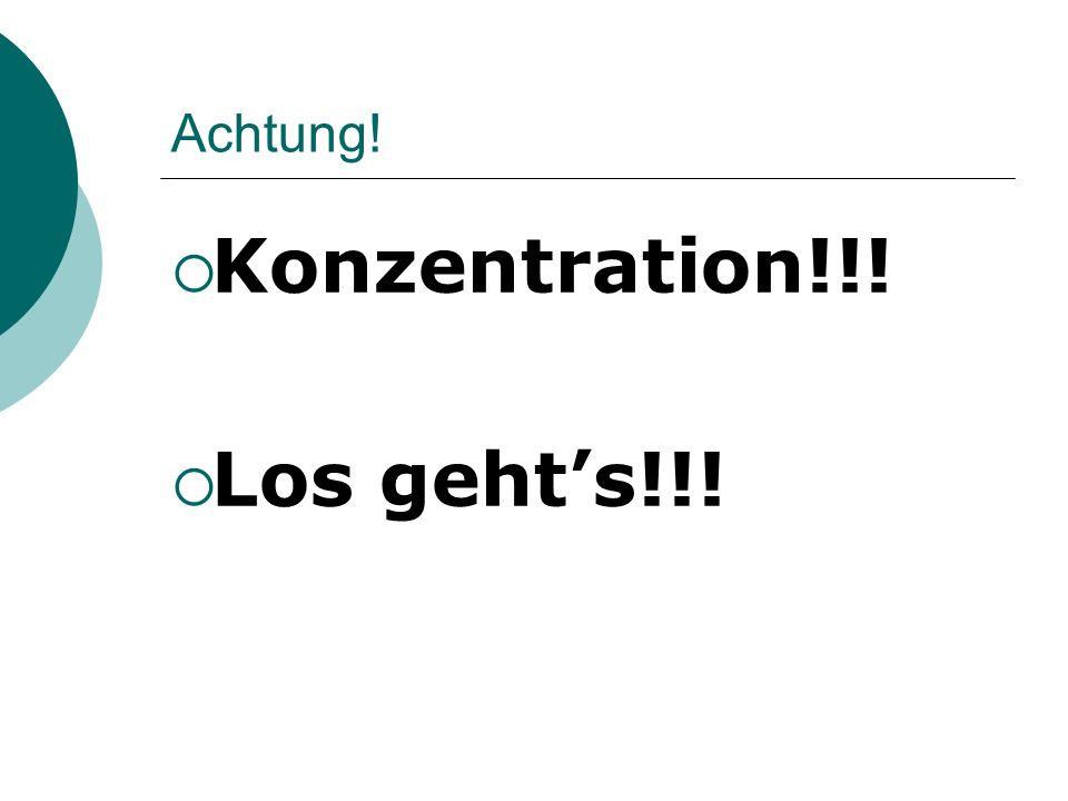 Achtung! Konzentration!!! Los gehts!!!