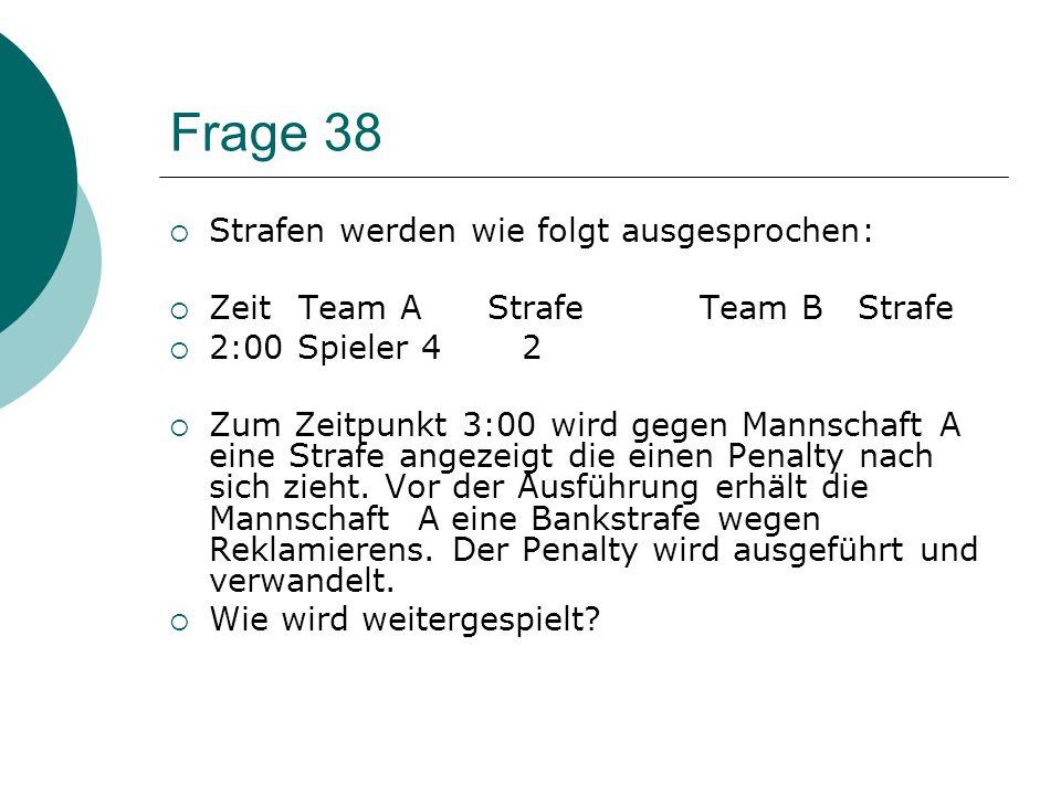 Frage 37 Strafen werden wie folgt ausgesprochen: Zeit Team AStrafeTeam B Strafe 2:00 Spieler 42 + 2Spieler 6 2 2:00 Spieler 7 2Spieler 8 2 2:00 Spiele
