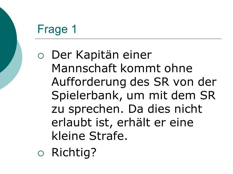 Frage 1 Der Kapitän einer Mannschaft kommt ohne Aufforderung des SR von der Spielerbank, um mit dem SR zu sprechen.