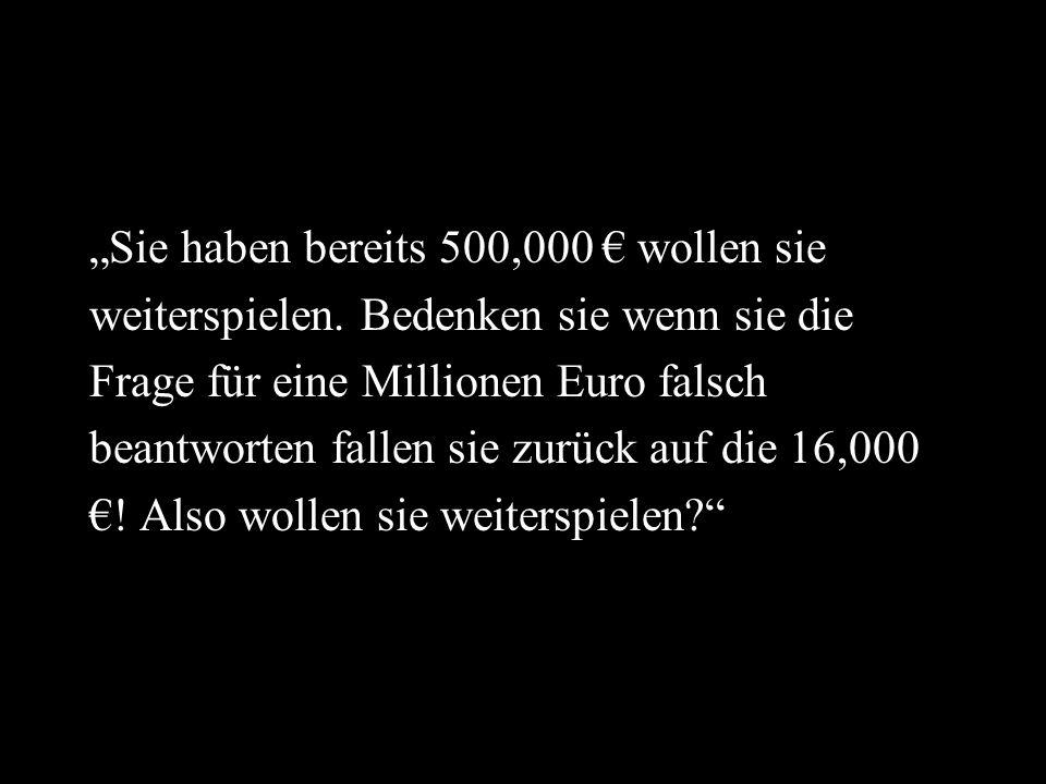 Sie haben bereits 500,000 wollen sie weiterspielen. Bedenken sie wenn sie die Frage für eine Millionen Euro falsch beantworten fallen sie zurück auf d