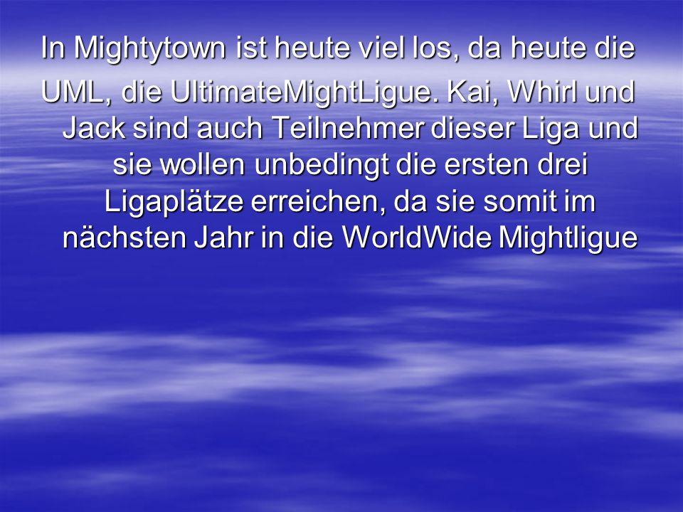 In Mightytown ist heute viel los, da heute die UML, die UltimateMightLigue.