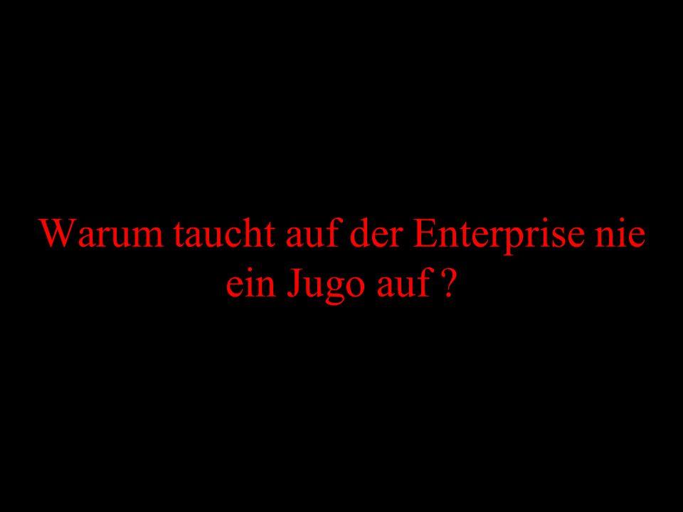 Warum taucht auf der Enterprise nie ein Jugo auf ?