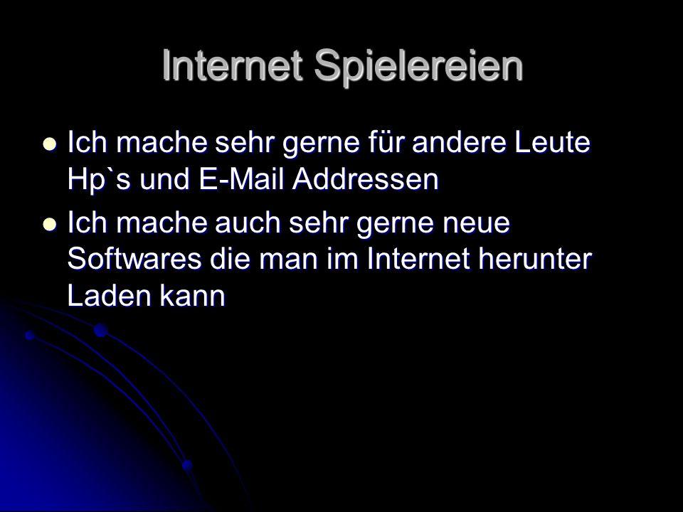 Internet Spielereien Ich mache sehr gerne für andere Leute Hp`s und E-Mail Addressen Ich mache sehr gerne für andere Leute Hp`s und E-Mail Addressen Ich mache auch sehr gerne neue Softwares die man im Internet herunter Laden kann Ich mache auch sehr gerne neue Softwares die man im Internet herunter Laden kann
