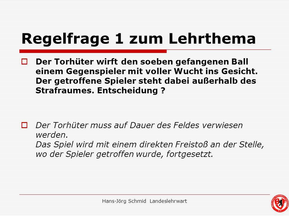 Hans-Jörg Schmid Landeslehrwart Regelfrage 1 zum Lehrthema Der Torhüter wirft den soeben gefangenen Ball einem Gegenspieler mit voller Wucht ins Gesic