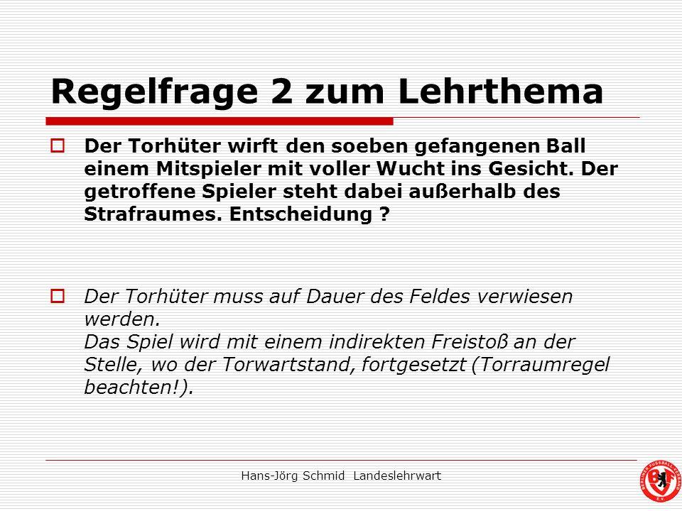 Hans-Jörg Schmid Landeslehrwart Regelfrage 2 zum Lehrthema Der Torhüter wirft den soeben gefangenen Ball einem Mitspieler mit voller Wucht ins Gesicht