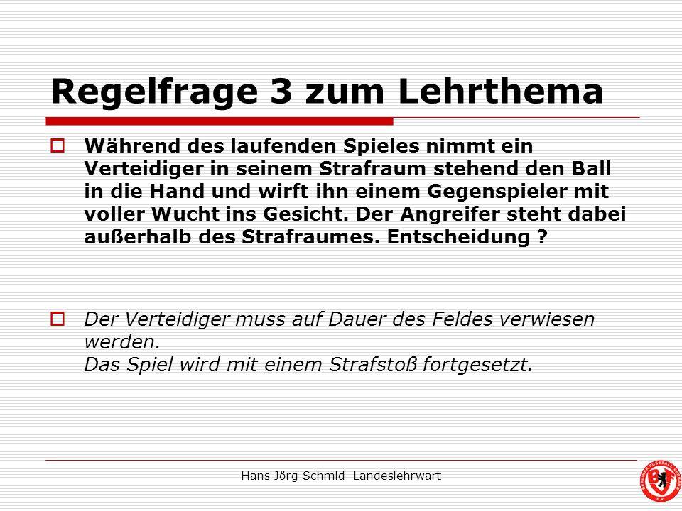 Hans-Jörg Schmid Landeslehrwart Regelfrage 3 zum Lehrthema Während des laufenden Spieles nimmt ein Verteidiger in seinem Strafraum stehend den Ball in