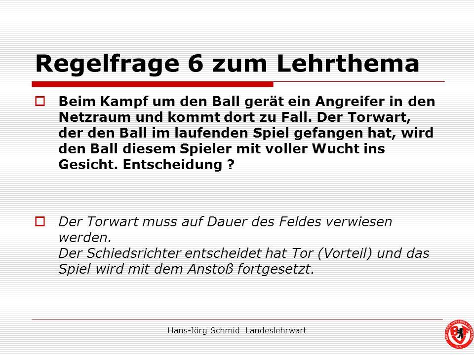 Hans-Jörg Schmid Landeslehrwart Regelfrage 6 zum Lehrthema Beim Kampf um den Ball gerät ein Angreifer in den Netzraum und kommt dort zu Fall. Der Torw