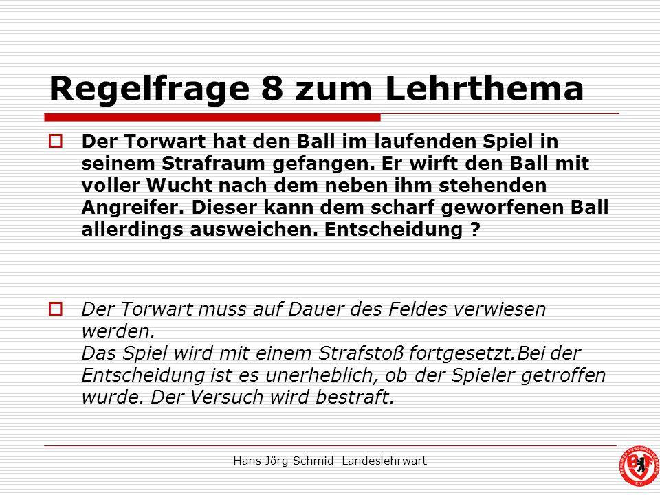 Hans-Jörg Schmid Landeslehrwart Regelfrage 8 zum Lehrthema Der Torwart hat den Ball im laufenden Spiel in seinem Strafraum gefangen. Er wirft den Ball