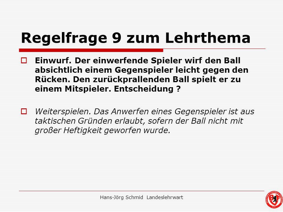 Hans-Jörg Schmid Landeslehrwart Regelfrage 9 zum Lehrthema Einwurf. Der einwerfende Spieler wirf den Ball absichtlich einem Gegenspieler leicht gegen