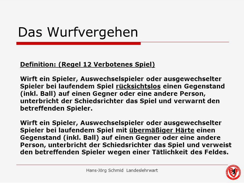 Hans-Jörg Schmid Landeslehrwart Das Wurfvergehen Definition: (Regel 12 Verbotenes Spiel) Wirft ein Spieler, Auswechselspieler oder ausgewechselter Spi