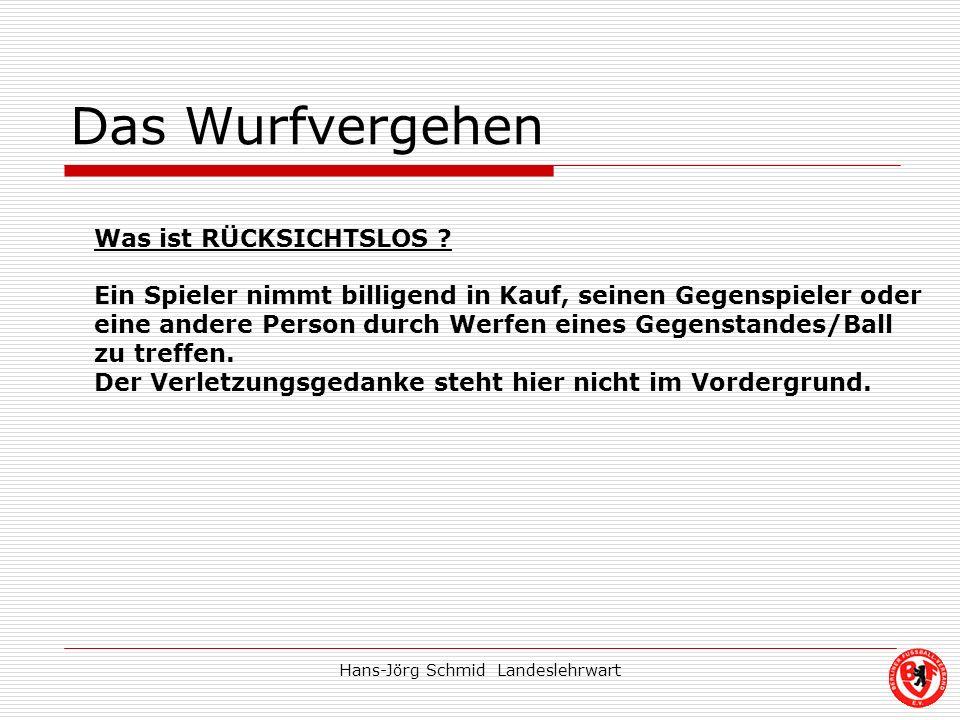 Hans-Jörg Schmid Landeslehrwart Das Wurfvergehen Was ist RÜCKSICHTSLOS ? Ein Spieler nimmt billigend in Kauf, seinen Gegenspieler oder eine andere Per
