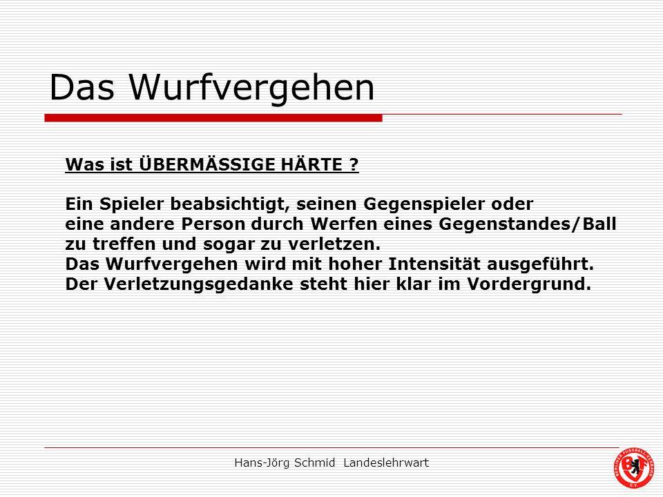 Hans-Jörg Schmid Landeslehrwart Das Wurfvergehen Was ist ÜBERMÄSSIGE HÄRTE ? Ein Spieler beabsichtigt, seinen Gegenspieler oder eine andere Person dur