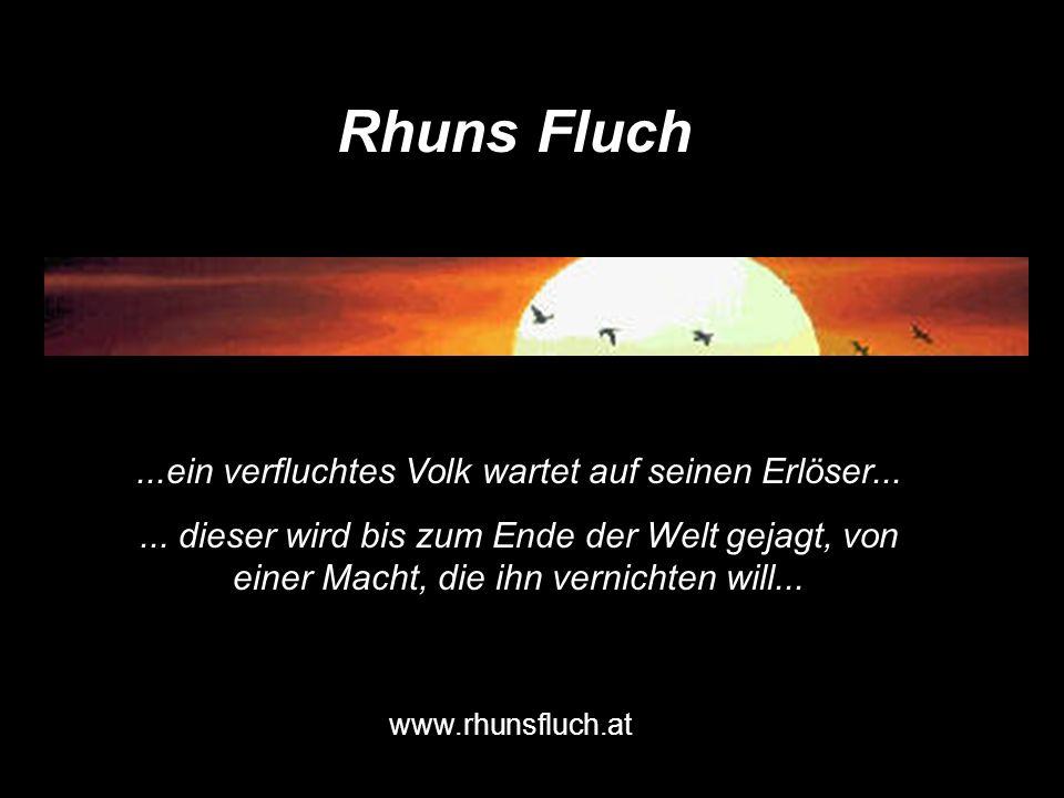 Rhuns Fluch www.rhunsfluch.at...ein verfluchtes Volk wartet auf seinen Erlöser...... dieser wird bis zum Ende der Welt gejagt, von einer Macht, die ih