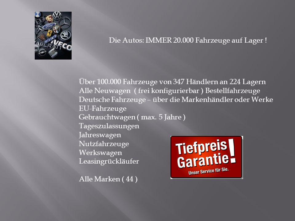 Die Autos: IMMER 20.000 Fahrzeuge auf Lager ! Über 100.000 Fahrzeuge von 347 Händlern an 224 Lagern Alle Neuwagen ( frei konfigurierbar ) Bestellfahrz