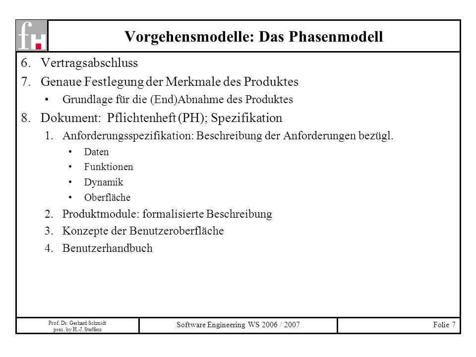 Prof. Dr. Gerhard Schmidt pres. by H.-J. Steffens Software Engineering WS 2006 / 2007Folie 7 Vorgehensmodelle: Das Phasenmodell 6.Vertragsabschluss 7.