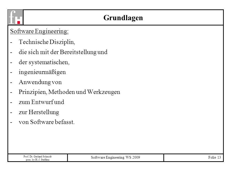 Prof. Dr. Gerhard Schmidt pres. by H.-J. Steffens Software Engineering WS 2009Folie 13 Grundlagen Software Engineering: -Technische Disziplin, -die si