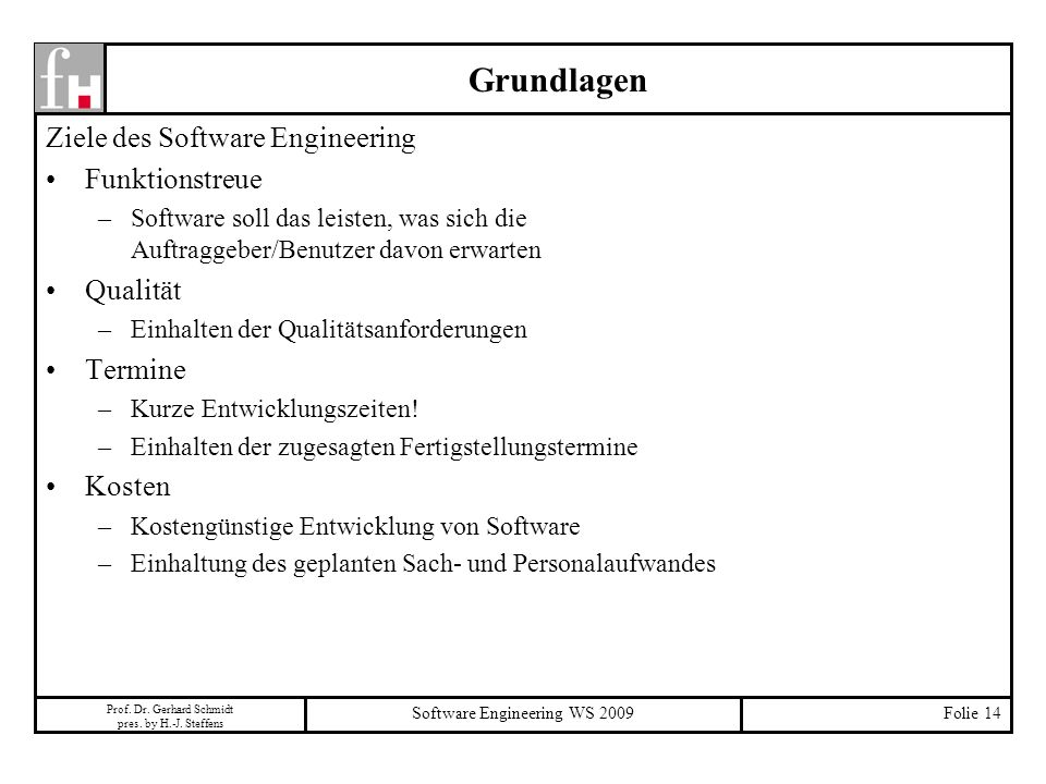 Prof. Dr. Gerhard Schmidt pres. by H.-J. Steffens Software Engineering WS 2009Folie 14 Grundlagen Ziele des Software Engineering Funktionstreue –Softw