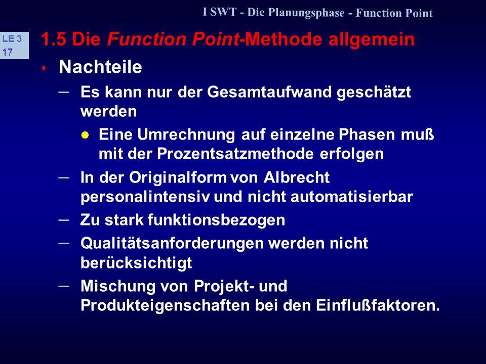 I SWT - Die Planungsphase - Function Point LE 3 16 1.5 Die Function Point-Methode allgemein + Festgelegte methodische Schritte + Leicht erlernbar + Be