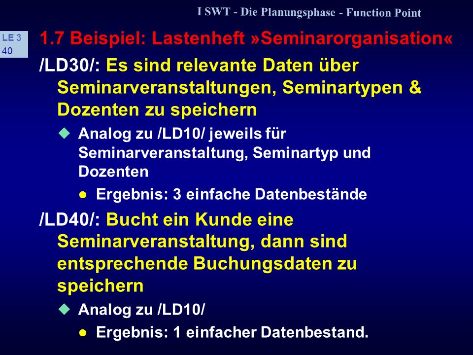 I SWT - Die Planungsphase - Function Point LE 3 39 1.7 Beispiel: Lastenheft »Seminarorganisation« /LD10/: Es sind relevante Daten über die Kunden zu s