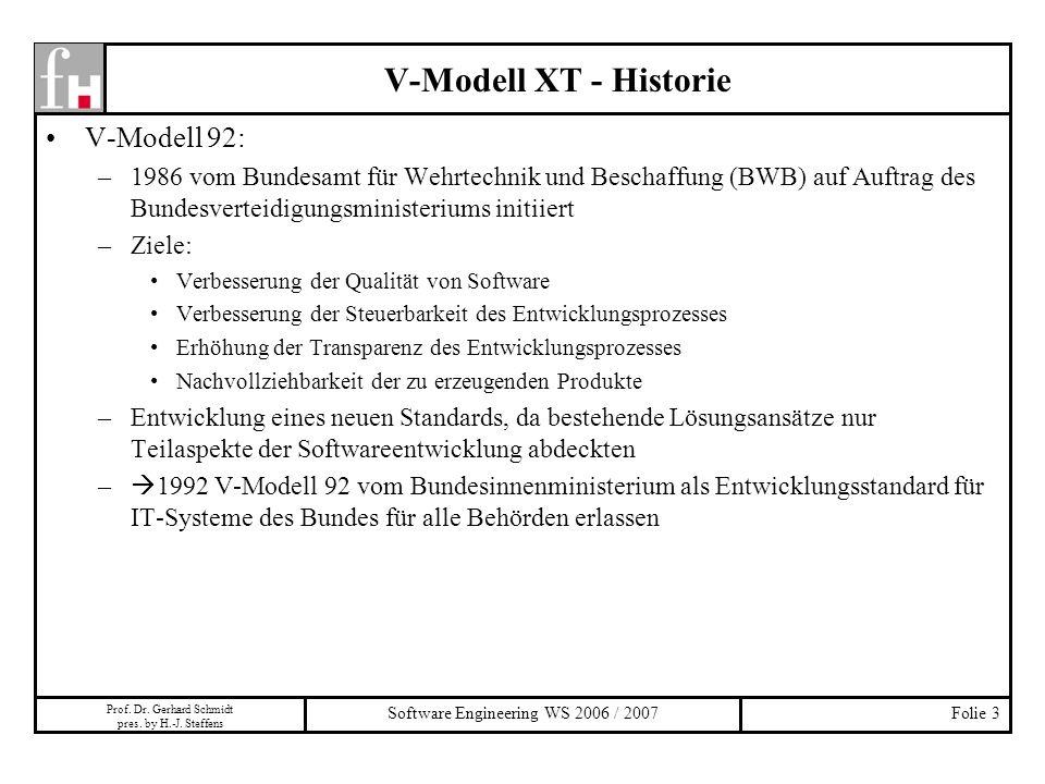 Prof. Dr. Gerhard Schmidt pres. by H.-J. Steffens Software Engineering WS 2006 / 2007Folie 3 V-Modell 92: –1986 vom Bundesamt für Wehrtechnik und Besc