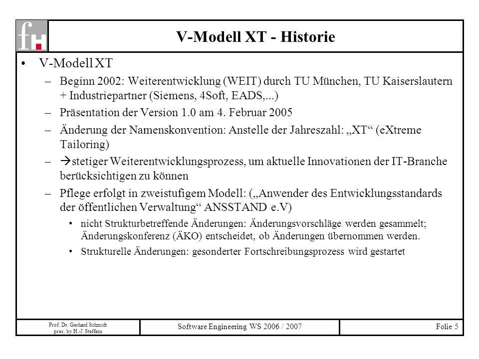 Prof. Dr. Gerhard Schmidt pres. by H.-J. Steffens Software Engineering WS 2006 / 2007Folie 5 V-Modell XT –Beginn 2002: Weiterentwicklung (WEIT) durch