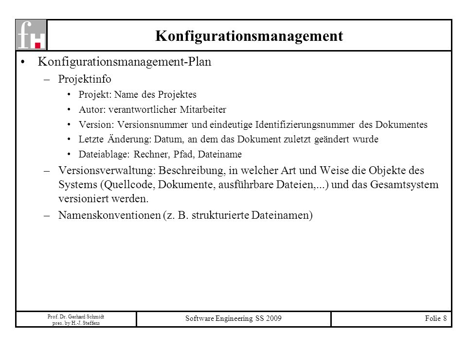 Prof. Dr. Gerhard Schmidt pres. by H.-J. Steffens Software Engineering SS 2009Folie 8 Konfigurationsmanagement Konfigurationsmanagement-Plan –Projekti