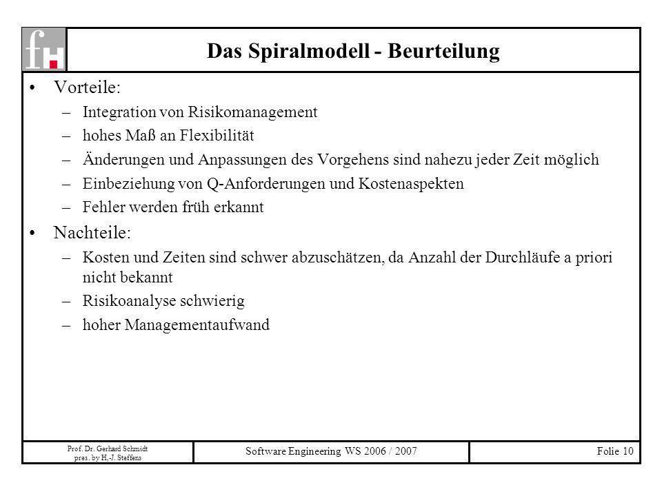 Prof. Dr. Gerhard Schmidt pres. by H,-J. Steffens Software Engineering WS 2006 / 2007Folie 10 Das Spiralmodell - Beurteilung Vorteile: –Integration vo