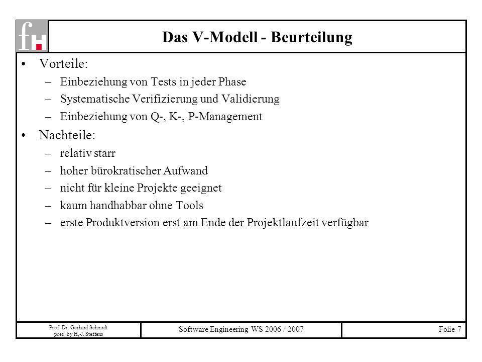Prof. Dr. Gerhard Schmidt pres. by H,-J. Steffens Software Engineering WS 2006 / 2007Folie 7 Das V-Modell - Beurteilung Vorteile: –Einbeziehung von Te