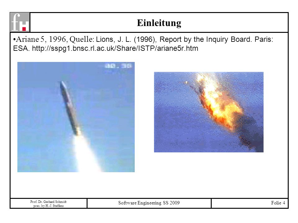 Prof. Dr. Gerhard Schmidt pres. by H.-J. Steffens Software Engineering SS 2009Folie 4 Ariane 5, 1996, Quelle: Lions, J. L. (1996), Report by the Inqui