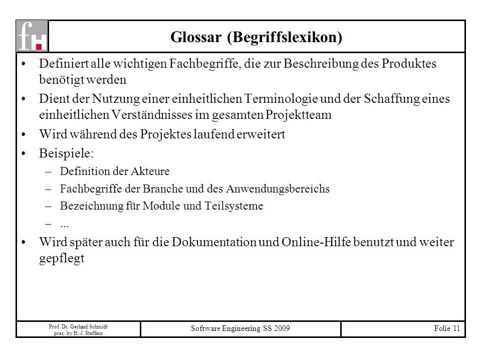 Prof. Dr. Gerhard Schmidt pres. by H.-J. Steffens Software Engineering SS 2009Folie 11 Glossar (Begriffslexikon) Definiert alle wichtigen Fachbegriffe